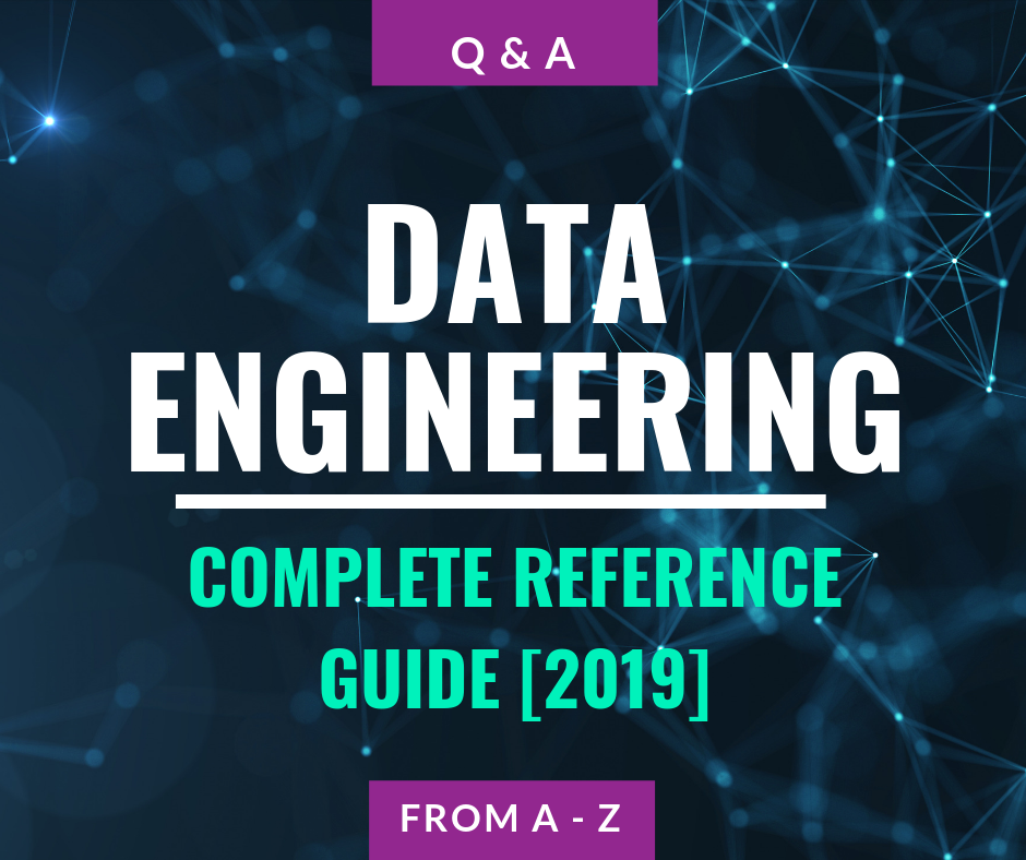 Data Engineering — Complete Reference Guide From A-Z [2019]