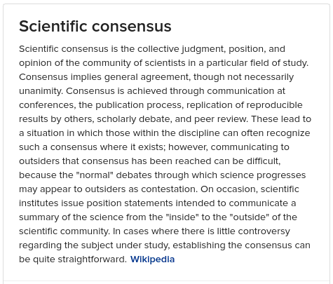 Scientific consensus is the collective judgment, position, and opinion of the community of scientists in a particular field o