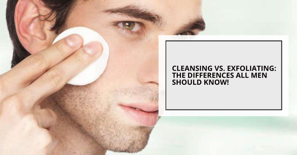 Cleansing Vs Exfoliating The Differences All Men Should Know